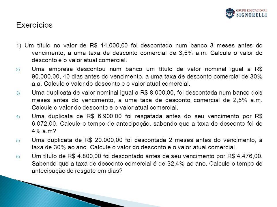 Exercícios 1 ) Um título no valor de R$ 14.000,00 foi descontado num banco 3 meses antes do vencimento, a uma taxa de desconto comercial de 3,5% a.m.