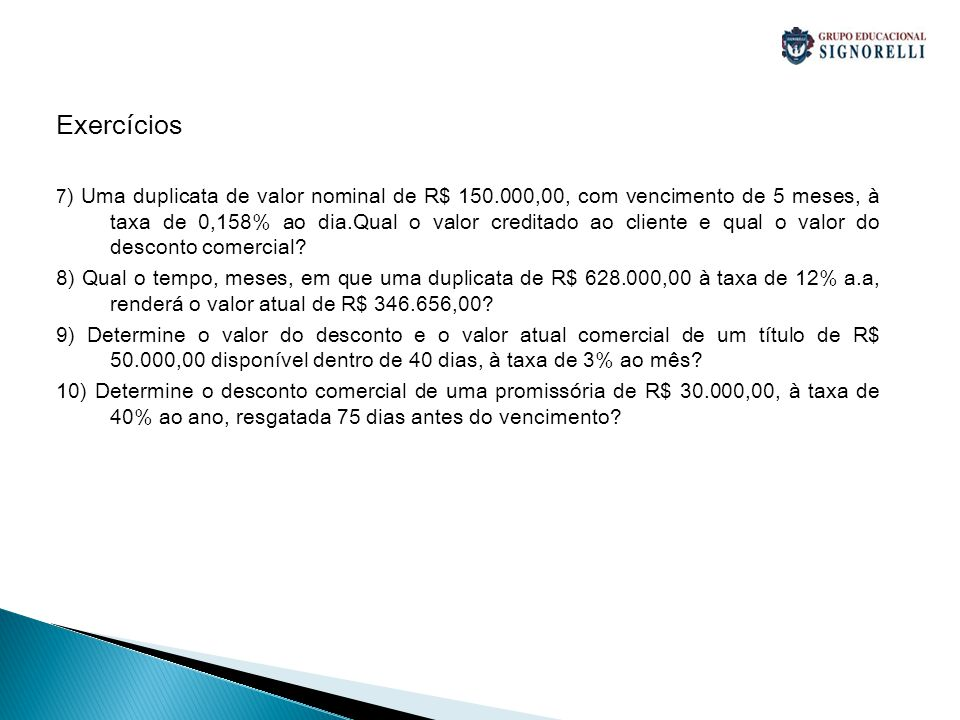 Exercícios 7 ) Uma duplicata de valor nominal de R$ 150.000,00, com vencimento de 5 meses, à taxa de 0,158% ao dia.Qual o valor creditado ao cliente e