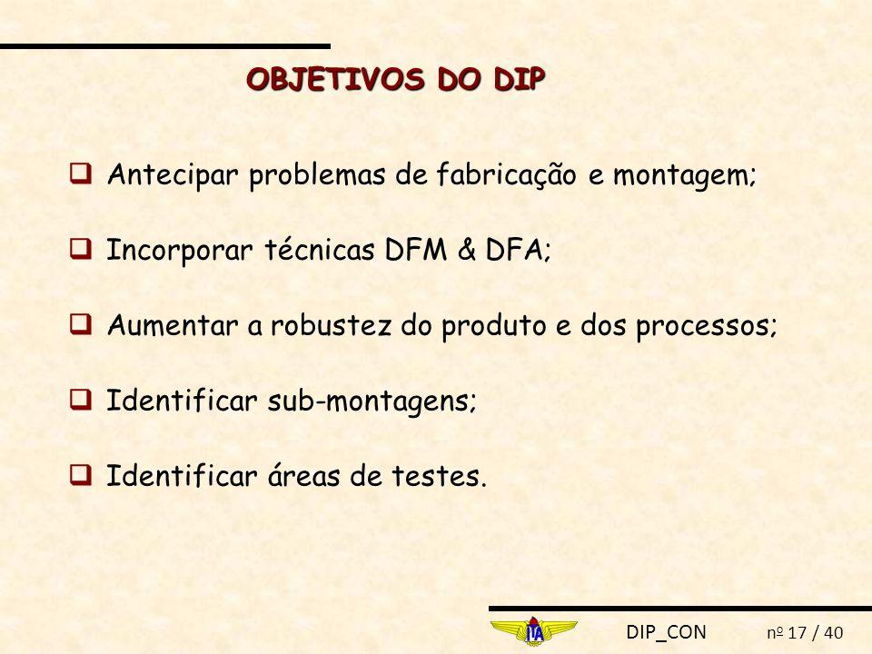 DIP_CON n o 17 / 40  Antecipar problemas de fabricação e montagem;  Incorporar técnicas DFM & DFA;  Aumentar a robustez do produto e dos processos;