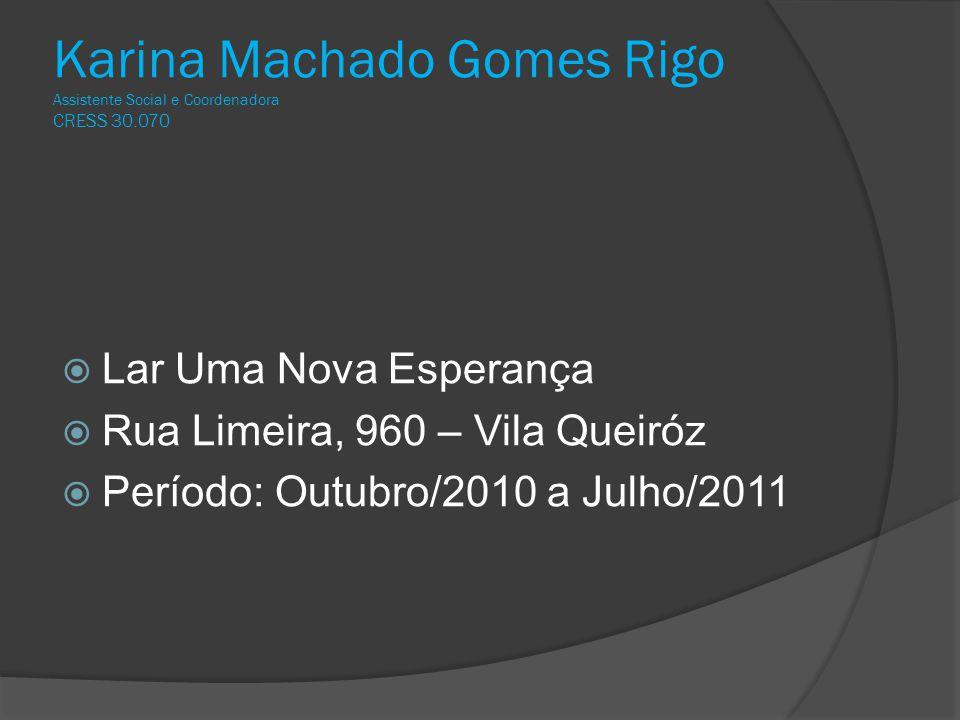 Karina Machado Gomes Rigo Assistente Social e Coordenadora CRESS 30.070  Lar Uma Nova Esperança  Rua Limeira, 960 – Vila Queiróz  Período: Outubro/