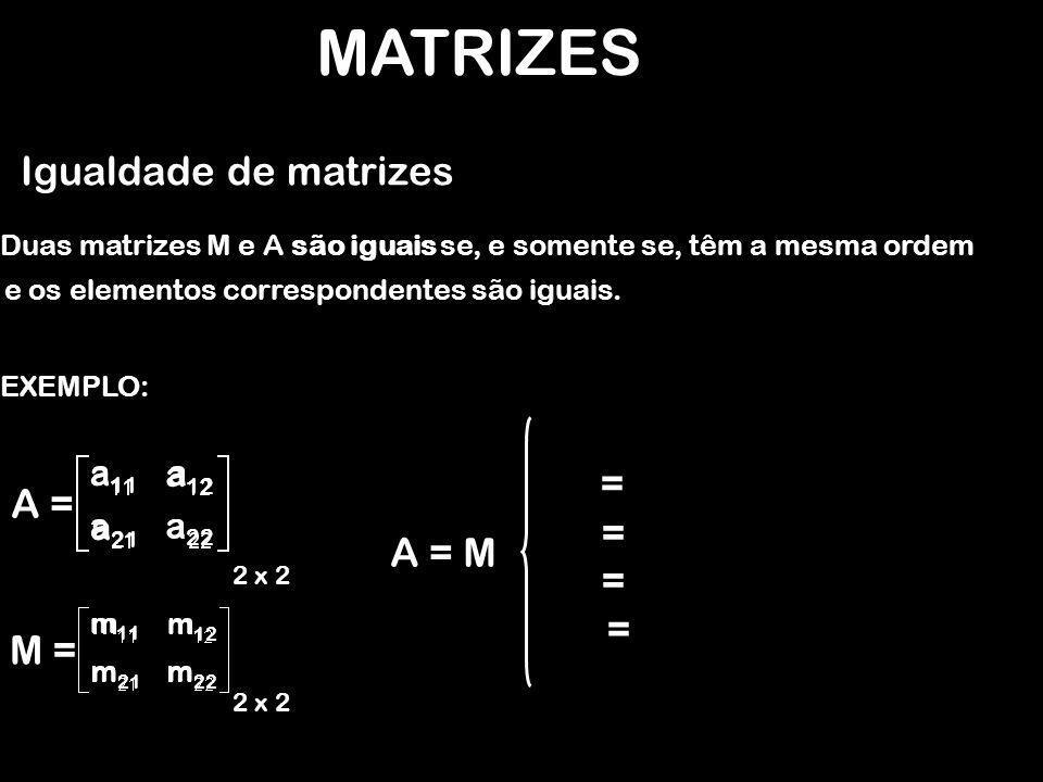 MATRIZES Igualdade de matrizes EXEMPLO: Duas matrizes M e A são iguais se, e somente se, têm a mesma ordem A = 2 x 2 M = 2 x 2 A = M = = = = e os elementos correspondentes são iguais.