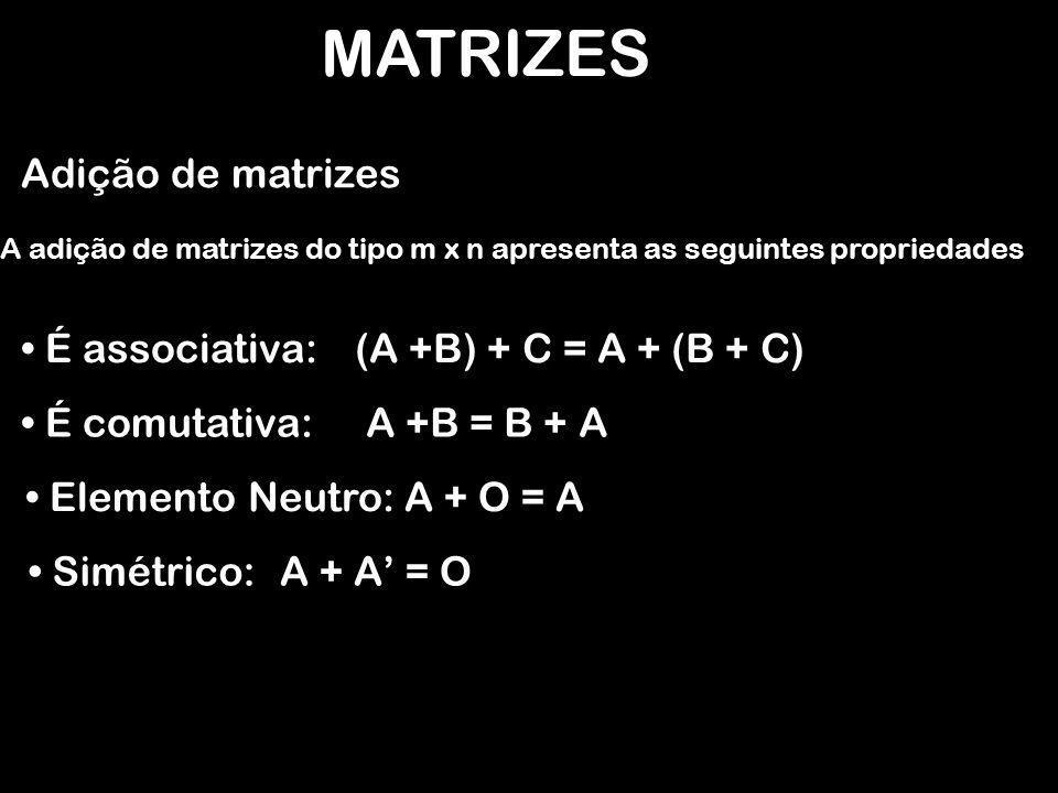MATRIZES Adição de matrizes A adição de matrizes do tipo m x n apresenta as seguintes propriedades É associativa:(A +B) + C = A + (B + C) É comutativa:A +B = B + A Elemento Neutro:A + O = A Simétrico:A + A' = O