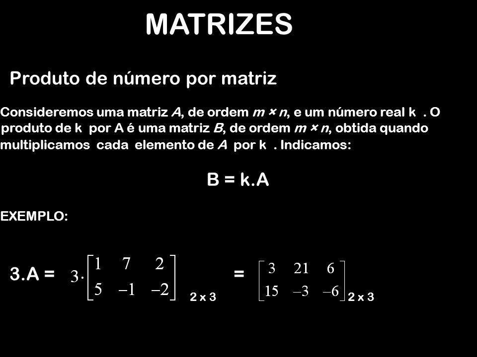 MATRIZES Produto de número por matriz EXEMPLO: 3.A = Consideremos uma matriz A, de ordem m × n, e um número real k. O B = k.A 2 x 3 = produto de k por
