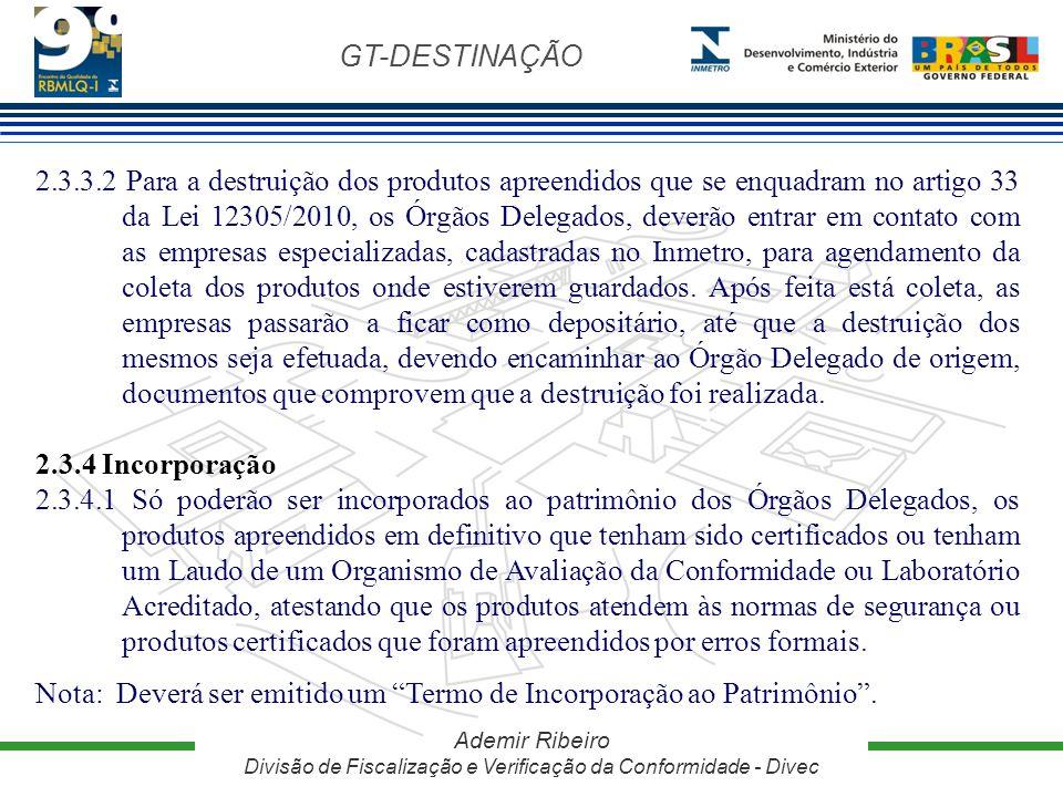 GT-DESTINAÇÃO Ademir Ribeiro Divisão de Fiscalização e Verificação da Conformidade - Divec 2.3.3.2 Para a destruição dos produtos apreendidos que se e