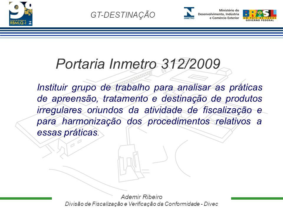 GT-DESTINAÇÃO Ademir Ribeiro Divisão de Fiscalização e Verificação da Conformidade - Divec Portaria Inmetro 312/2009 Instituir grupo de trabalho para