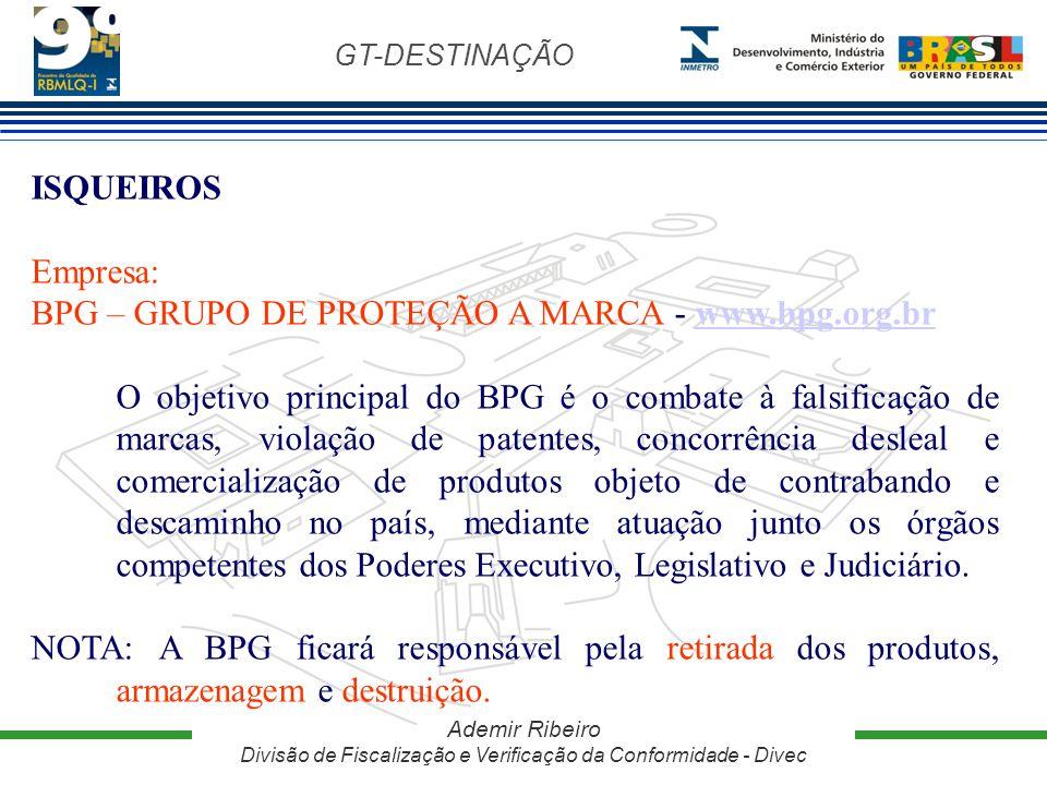 GT-DESTINAÇÃO Ademir Ribeiro Divisão de Fiscalização e Verificação da Conformidade - Divec ISQUEIROS Empresa: BPG – GRUPO DE PROTEÇÃO A MARCA - www.bp