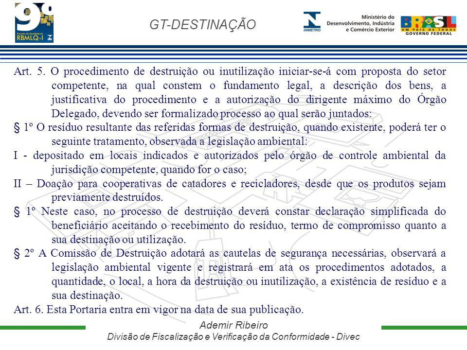 GT-DESTINAÇÃO Ademir Ribeiro Divisão de Fiscalização e Verificação da Conformidade - Divec Art. 5. O procedimento de destruição ou inutilização inicia