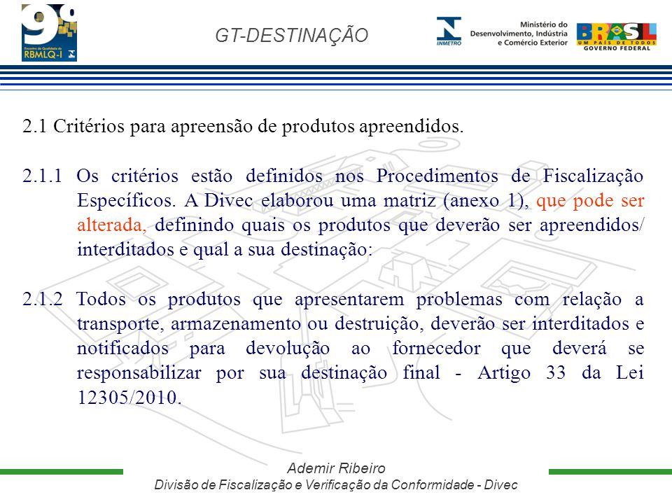 GT-DESTINAÇÃO Ademir Ribeiro Divisão de Fiscalização e Verificação da Conformidade - Divec 2.1 Critérios para apreensão de produtos apreendidos. 2.1.1