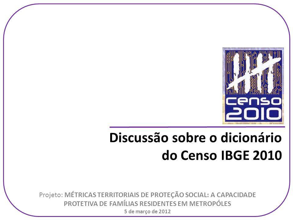 Discussão sobre o dicionário do Censo IBGE 2010 Projeto: MÉTRICAS TERRITORIAIS DE PROTEÇÃO SOCIAL: A CAPACIDADE PROTETIVA DE FAMÍLIAS RESIDENTES EM METROPÓLES 5 de março de 2012