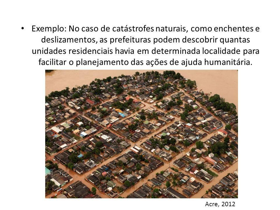 Exemplo: No caso de catástrofes naturais, como enchentes e deslizamentos, as prefeituras podem descobrir quantas unidades residenciais havia em determinada localidade para facilitar o planejamento das ações de ajuda humanitária.