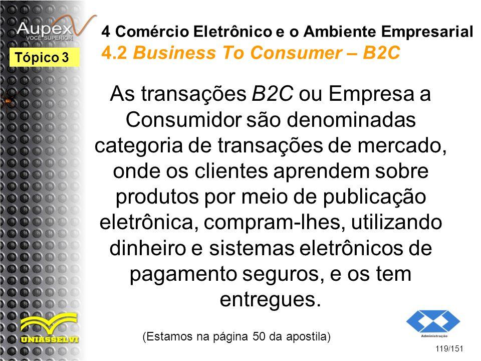 4 Comércio Eletrônico e o Ambiente Empresarial 4.2 Business To Consumer – B2C As transações B2C ou Empresa a Consumidor são denominadas categoria de t