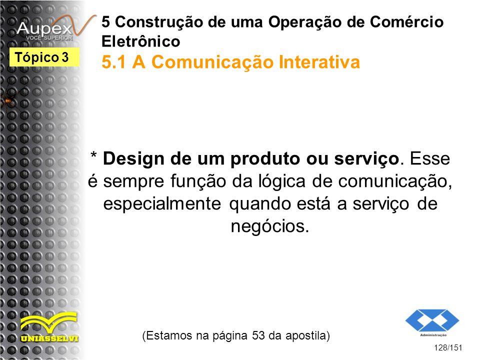 5 Construção de uma Operação de Comércio Eletrônico 5.1 A Comunicação Interativa * Design de um produto ou serviço. Esse é sempre função da lógica de