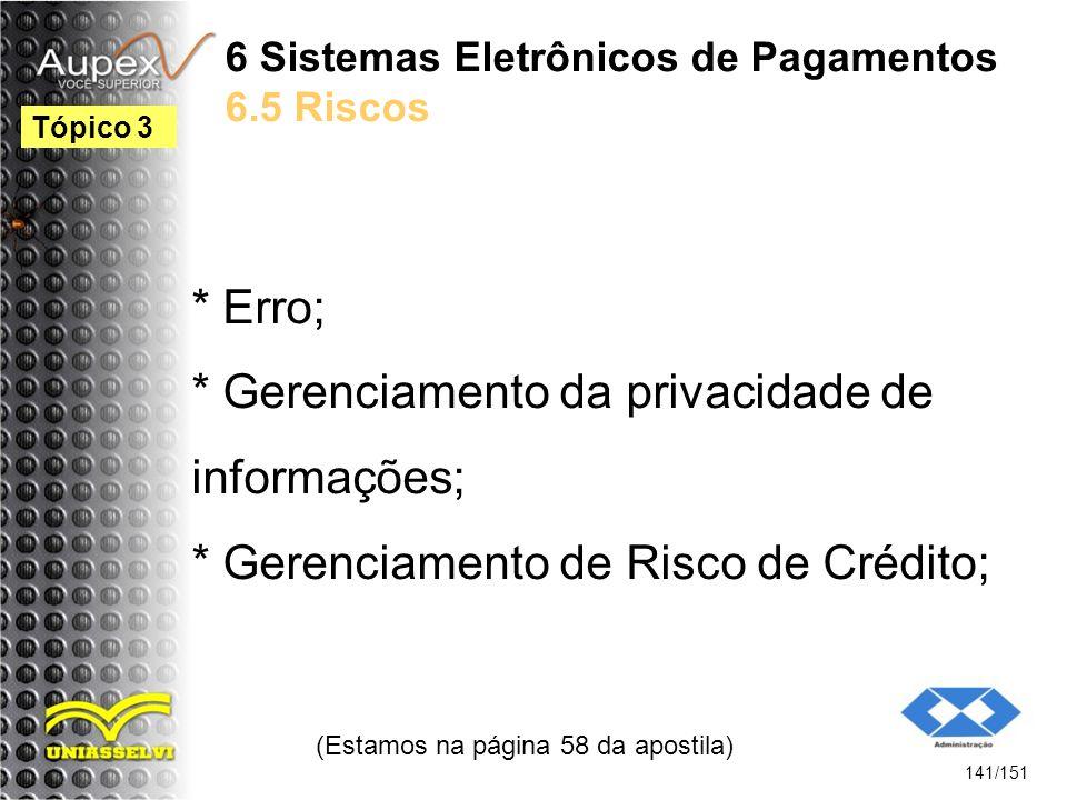 6 Sistemas Eletrônicos de Pagamentos 6.5 Riscos * Erro; * Gerenciamento da privacidade de informações; * Gerenciamento de Risco de Crédito; (Estamos n