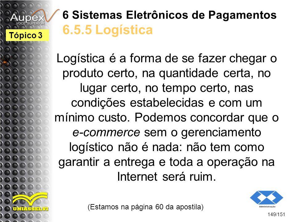 6 Sistemas Eletrônicos de Pagamentos 6.5.5 Logística Logística é a forma de se fazer chegar o produto certo, na quantidade certa, no lugar certo, no t