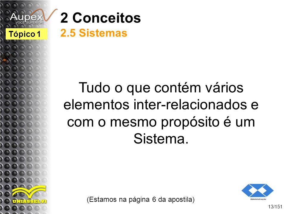 2 Conceitos 2.5 Sistemas Tudo o que contém vários elementos inter-relacionados e com o mesmo propósito é um Sistema. (Estamos na página 6 da apostila)