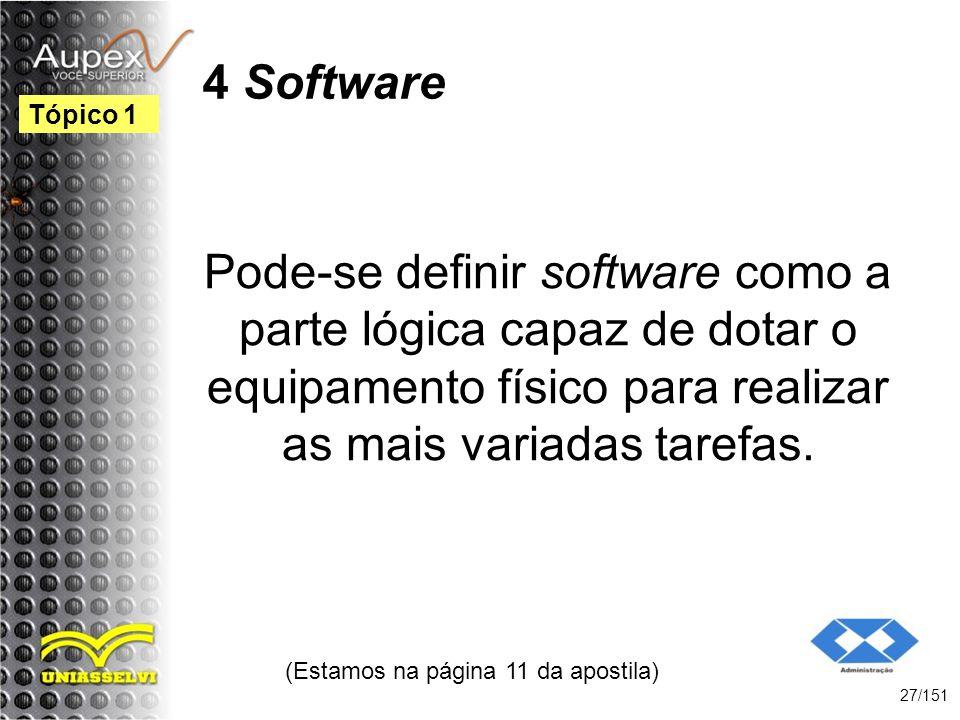 4 Software Pode-se definir software como a parte lógica capaz de dotar o equipamento físico para realizar as mais variadas tarefas. (Estamos na página