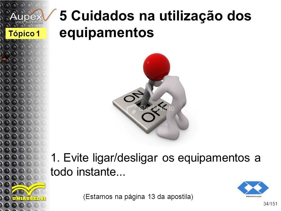 5 Cuidados na utilização dos equipamentos 1. Evite ligar/desligar os equipamentos a todo instante... (Estamos na página 13 da apostila) 34/151 Tópico