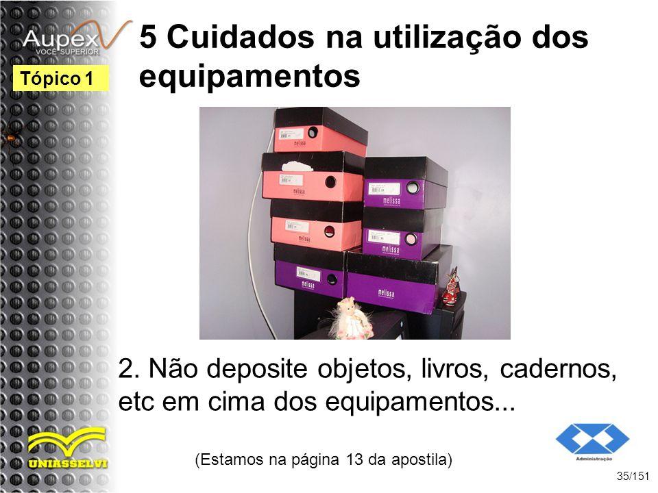5 Cuidados na utilização dos equipamentos 2. Não deposite objetos, livros, cadernos, etc em cima dos equipamentos... (Estamos na página 13 da apostila