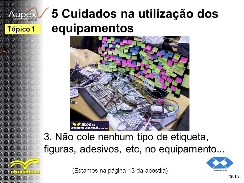5 Cuidados na utilização dos equipamentos 3. Não cole nenhum tipo de etiqueta, figuras, adesivos, etc, no equipamento... (Estamos na página 13 da apos