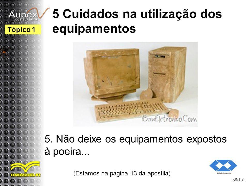 5 Cuidados na utilização dos equipamentos 5. Não deixe os equipamentos expostos à poeira... (Estamos na página 13 da apostila) 38/151 Tópico 1