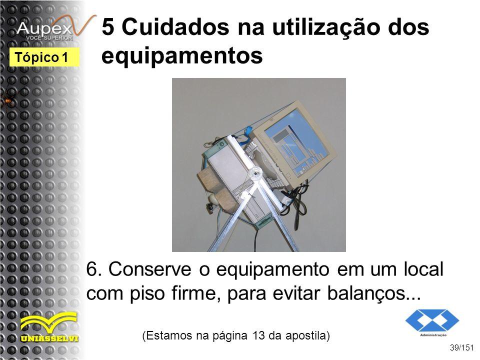 5 Cuidados na utilização dos equipamentos 6. Conserve o equipamento em um local com piso firme, para evitar balanços... (Estamos na página 13 da apost