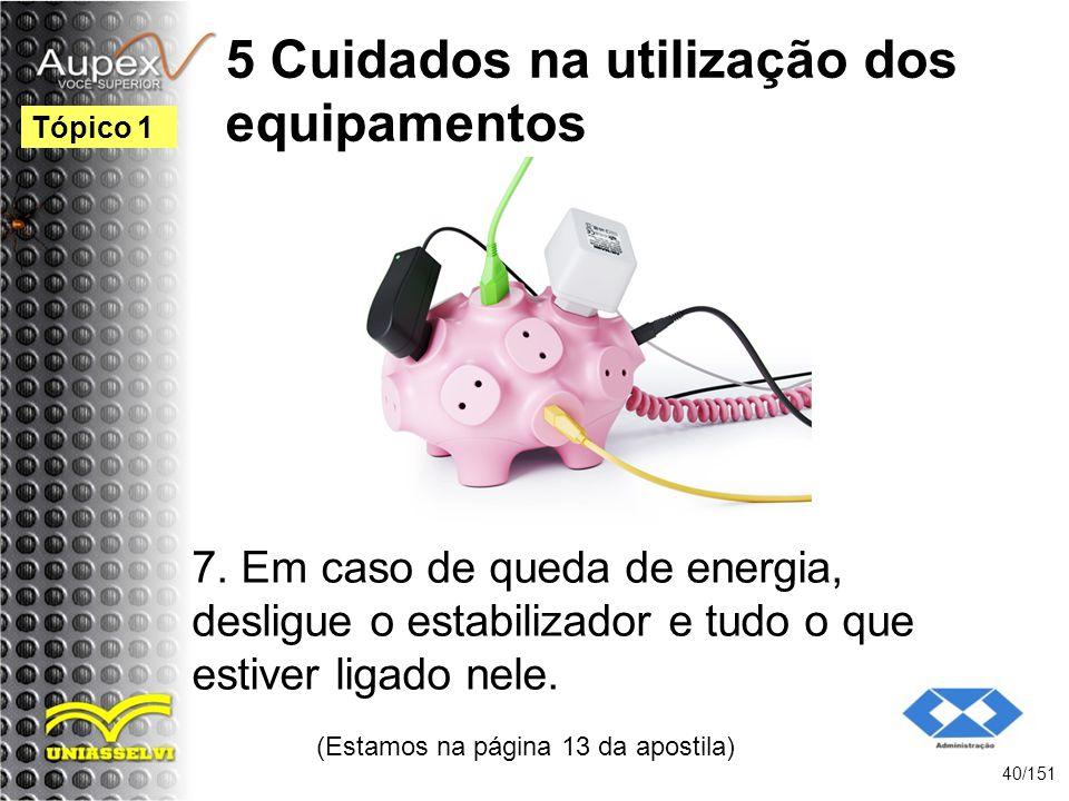 5 Cuidados na utilização dos equipamentos 7. Em caso de queda de energia, desligue o estabilizador e tudo o que estiver ligado nele. (Estamos na págin
