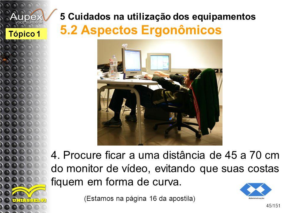 5 Cuidados na utilização dos equipamentos 5.2 Aspectos Ergonômicos 4. Procure ficar a uma distância de 45 a 70 cm do monitor de vídeo, evitando que su