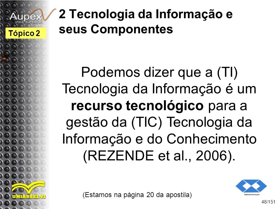 2 Tecnologia da Informação e seus Componentes Podemos dizer que a (TI) Tecnologia da Informação é um recurso tecnológico para a gestão da (TIC) Tecnol