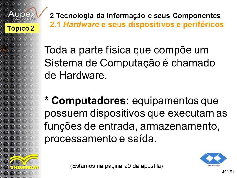 2 Tecnologia da Informação e seus Componentes 2.1 Hardware e seus dispositivos e periféricos Toda a parte física que compõe um Sistema de Computação é