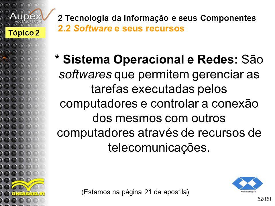 2 Tecnologia da Informação e seus Componentes 2.2 Software e seus recursos * Sistema Operacional e Redes: São softwares que permitem gerenciar as tare