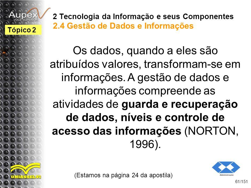 2 Tecnologia da Informação e seus Componentes 2.4 Gestão de Dados e Informações Os dados, quando a eles são atribuídos valores, transformam-se em info