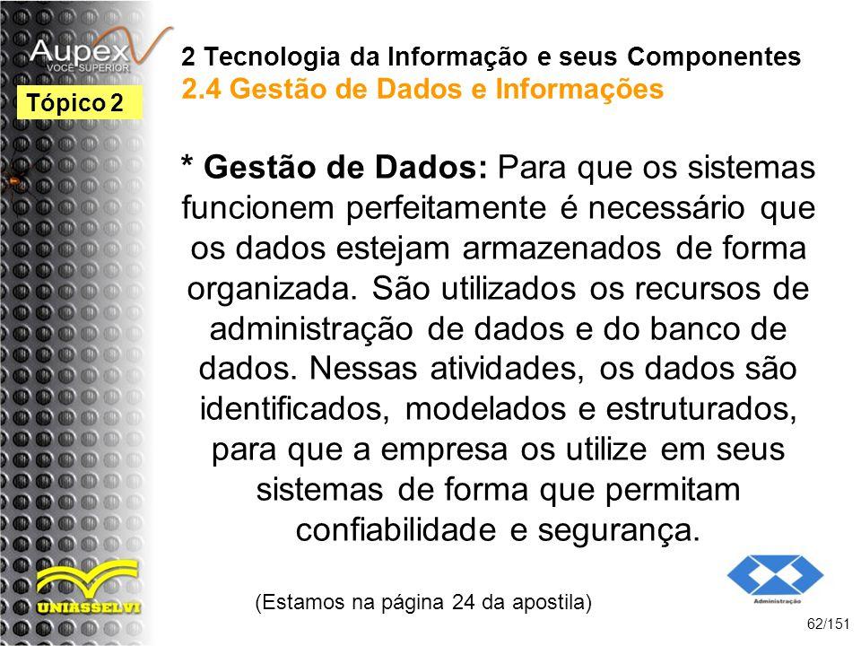 2 Tecnologia da Informação e seus Componentes 2.4 Gestão de Dados e Informações * Gestão de Dados: Para que os sistemas funcionem perfeitamente é nece