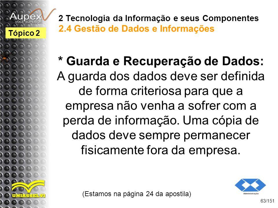 2 Tecnologia da Informação e seus Componentes 2.4 Gestão de Dados e Informações * Guarda e Recuperação de Dados: A guarda dos dados deve ser definida