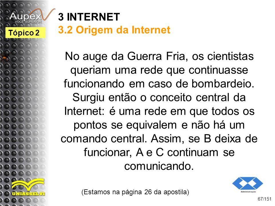 3 INTERNET 3.2 Origem da Internet No auge da Guerra Fria, os cientistas queriam uma rede que continuasse funcionando em caso de bombardeio. Surgiu ent