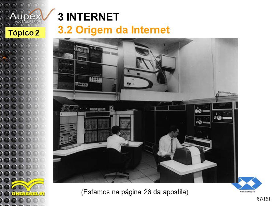 3 INTERNET 3.2 Origem da Internet (Estamos na página 26 da apostila) 67/151 Tópico 2