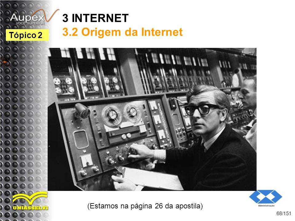 3 INTERNET 3.2 Origem da Internet (Estamos na página 26 da apostila) 68/151 Tópico 2