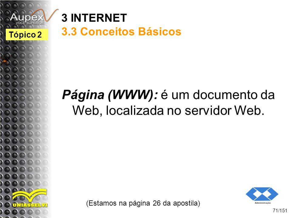 3 INTERNET 3.3 Conceitos Básicos Página (WWW): é um documento da Web, localizada no servidor Web. (Estamos na página 26 da apostila) 71/151 Tópico 2