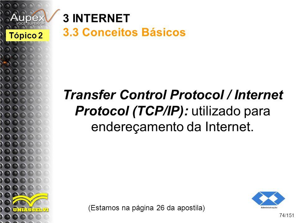 3 INTERNET 3.3 Conceitos Básicos Transfer Control Protocol / Internet Protocol (TCP/IP): utilizado para endereçamento da Internet. (Estamos na página