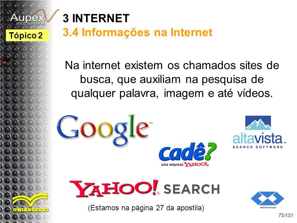3 INTERNET 3.4 Informações na Internet Na internet existem os chamados sites de busca, que auxiliam na pesquisa de qualquer palavra, imagem e até víde