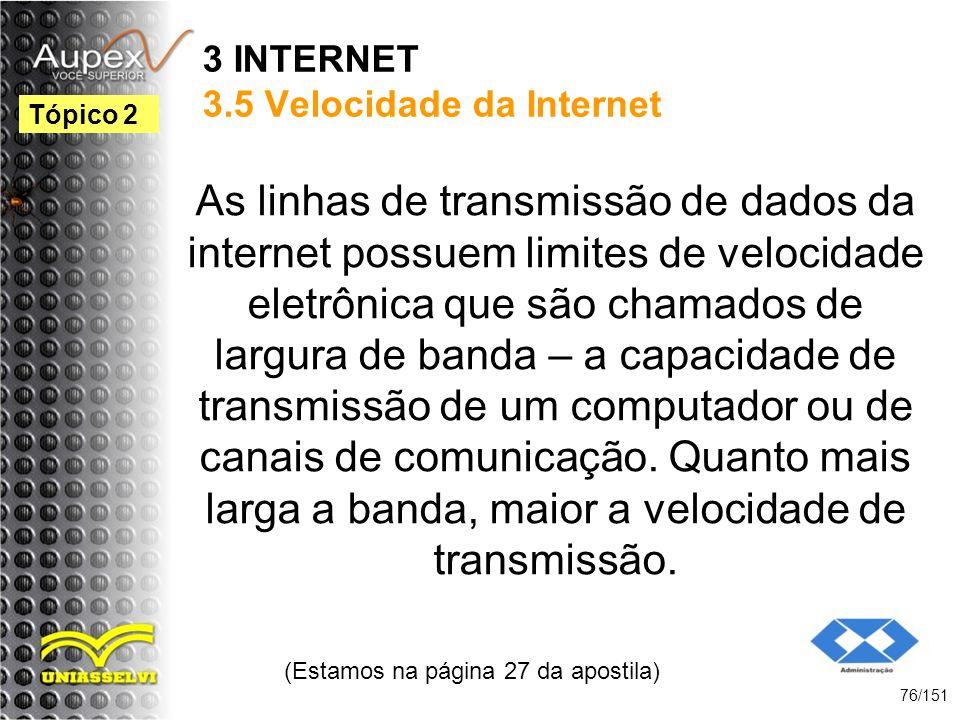 3 INTERNET 3.5 Velocidade da Internet As linhas de transmissão de dados da internet possuem limites de velocidade eletrônica que são chamados de largu