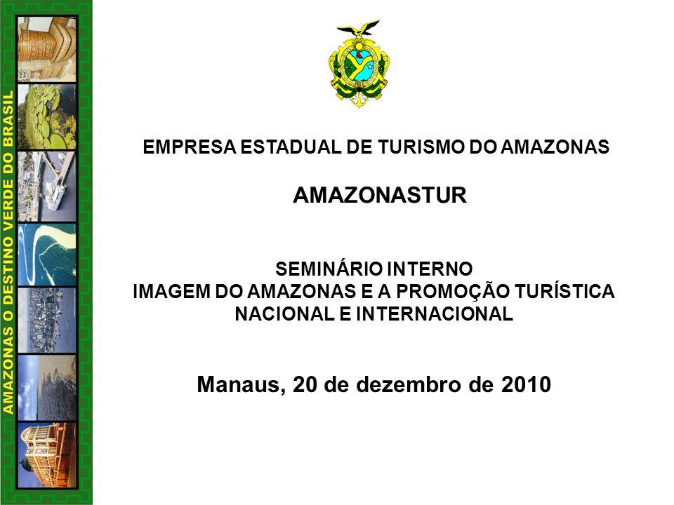 EMPRESA ESTADUAL DE TURISMO DO AMAZONAS AMAZONASTUR SEMINÁRIO INTERNO IMAGEM DO AMAZONAS E A PROMOÇÃO TURÍSTICA NACIONAL E INTERNACIONAL Manaus, 20 de dezembro de 2010
