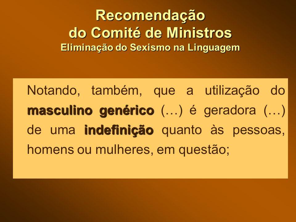 Recomendação do Comité de Ministros Eliminação do Sexismo na Linguagem masculino genérico indefinição Notando, também, que a utilização do masculino genérico (…) é geradora (…) de uma indefinição quanto às pessoas, homens ou mulheres, em questão;