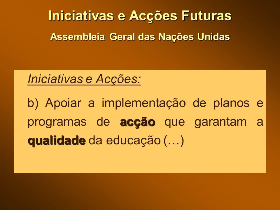 Iniciativas e Acções Futuras Assembleia Geral das Nações Unidas Iniciativas e Acções: acção qualidade b) Apoiar a implementação de planos e programas de acção que garantam a qualidade da educação (…)