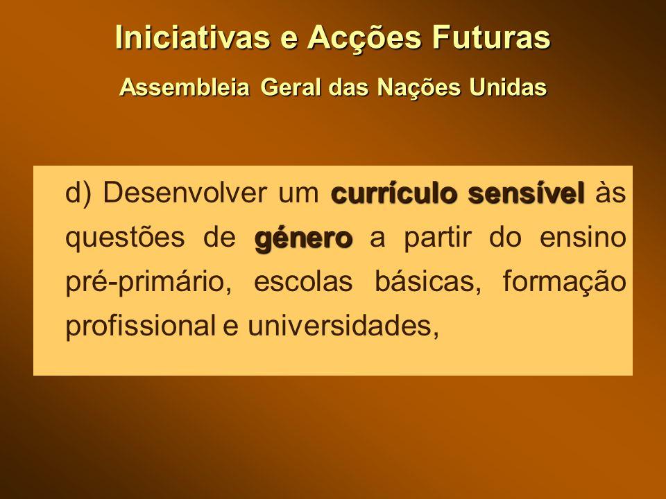 Iniciativas e Acções Futuras Assembleia Geral das Nações Unidas currículo sensível género d) Desenvolver um currículo sensível às questões de género a partir do ensino pré-primário, escolas básicas, formação profissional e universidades,