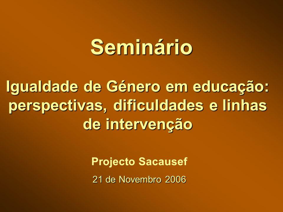 Seminário Igualdade de Género em educação: perspectivas, dificuldades e linhas de intervenção Projecto Sacausef 21 de Novembro 2006