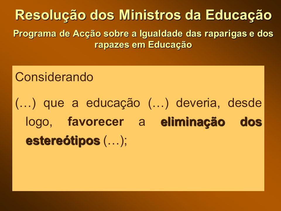 Resolução dos Ministros da Educação Programa de Acção sobre a Igualdade das raparigas e dos rapazes em Educação Considerando eliminação dos estereótipos (…) que a educação (…) deveria, desde logo, favorecer a eliminação dos estereótipos (…);