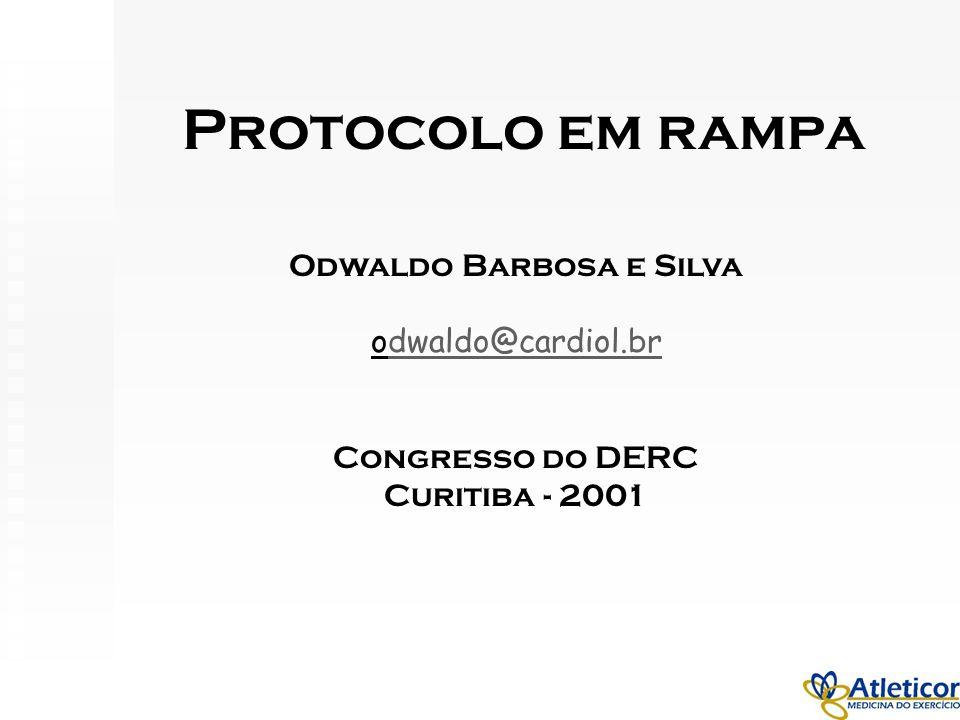 Protocolo em rampa Odwaldo Barbosa e Silva odwaldo@cardiol.brdwaldo@cardiol.br Congresso do DERC Curitiba - 2001