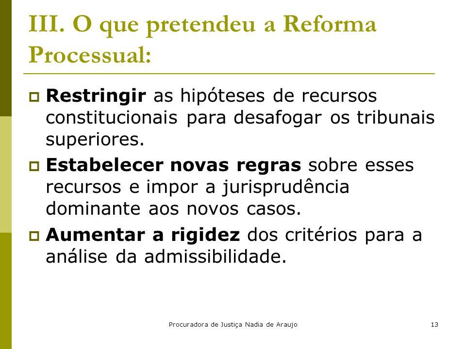 Procuradora de Justiça Nadia de Araujo13 III. O que pretendeu a Reforma Processual:  Restringir as hipóteses de recursos constitucionais para desafog
