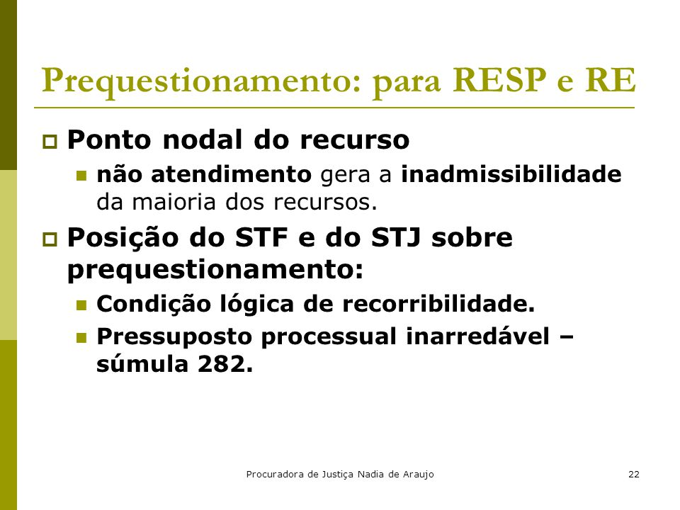 Procuradora de Justiça Nadia de Araujo22 Prequestionamento: para RESP e RE  Ponto nodal do recurso não atendimento gera a inadmissibilidade da maiori