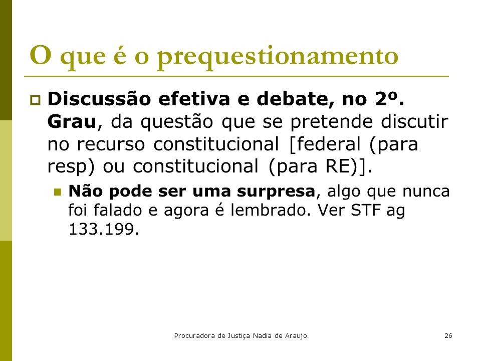 Procuradora de Justiça Nadia de Araujo26 O que é o prequestionamento  Discussão efetiva e debate, no 2º. Grau, da questão que se pretende discutir no
